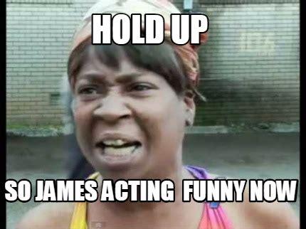 Acting Memes - meme creator hold up so james acting funny now meme generator at memecreator org