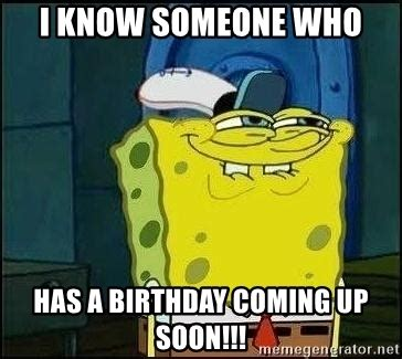 Birthday Coming Up Meme - i know someone who has a birthday coming up soon spongebob face meme generator
