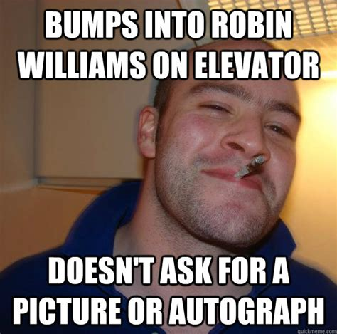 Robin Williams Memes - bumps into robin williams on elevator doesn t ask for a picture or autograph misc quickmeme