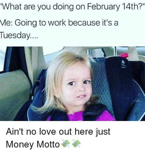 What You Doing Meme - what are you doing on february 14th me going to work because it s a tuesday ain t no love out