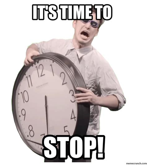 What Time Meme - it s time to stop
