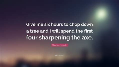 abraham lincoln quote give   hours  chop