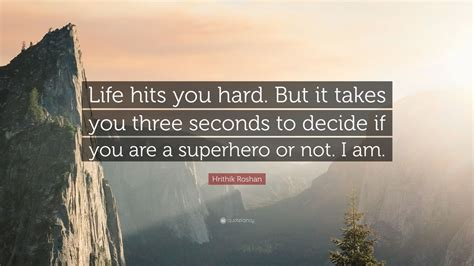 "When life hits you hard. Hrithik Roshan Quote: ""Life hits you hard. But it takes you three seconds to decide if you are a ..."