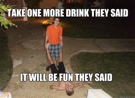 They Said Memes - take one more drink they said it will be fun they said rhoff quickmeme
