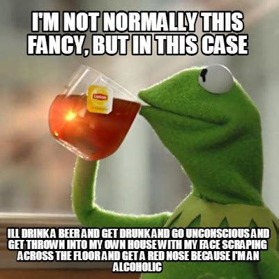 But But Meme - meme creator i m not normally this fancy but in this case ill drink a beer and get drunk and