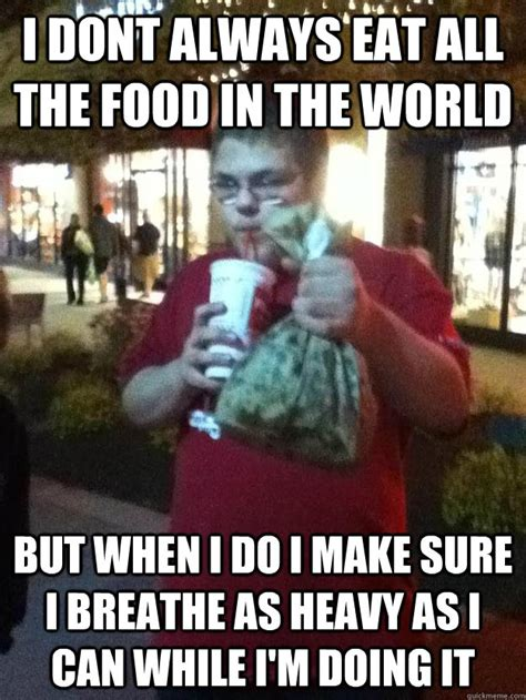 Eat All The Things Meme - i dont always eat all the food in the world but when i do i make sure i breathe as heavy as i