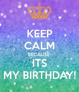 KEEP CALM BECAUSE ITS MY BIRTHDAY! Poster