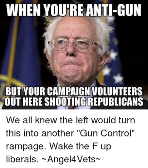 Anti Gun Control Memes - when youre anti gun but your campaign volunteers out here shooting republicans we all knew the