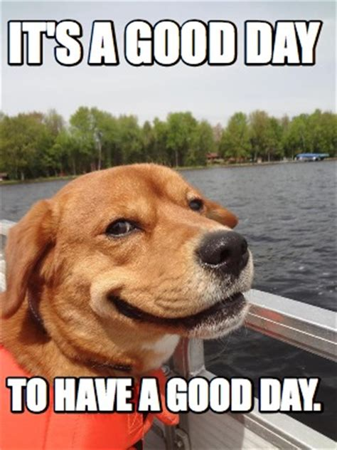 Have A Great Day Meme - meme creator it s a good day to have a good day meme generator at memecreator org