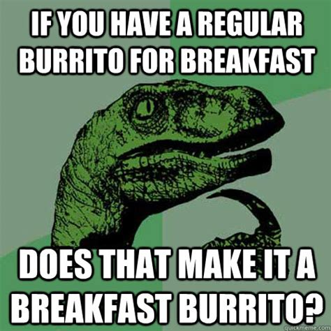 Burrito Meme - if you have a regular burrito for breakfast does that make it a breakfast burrito