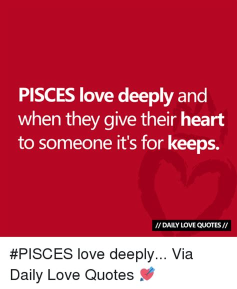 Meme Love Quotes - pisces love deeply and when they give their heart to someone it s for keeps daily love quotes