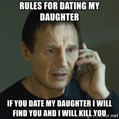 Dating My Daughter Meme - rules for dating my daughter if you date my daughter i will find you and i will kill you liam