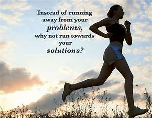 Don't run from your problems - run towards your solutions ...