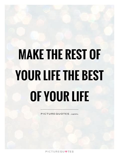 Make The Best Of Quotes Make The Rest Of Your The Best Of Your Picture