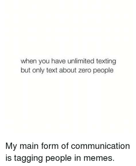 Memes In Text Form - when you have unlimited texting but only text about zero people my main form of communication is