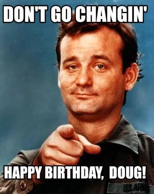 Doug Meme Meme Maker Dont Go Changin Happy Birthday Doug