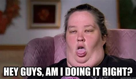 Am I Doing This Right Meme - hey guys am i doing it right honey boo boo childs mom quickmeme