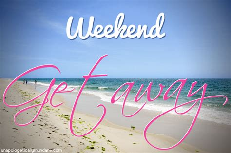 best weekend getaways weekend getaway quotes quotesgram