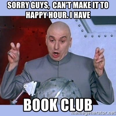 Book Club Meme - sorry guys can t make it to happy hour i have book club dr evil meme meme generator