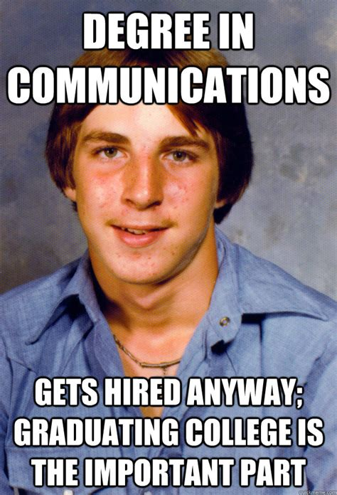 Communication Meme - degree in communications gets hired anyway graduating college is the important part old