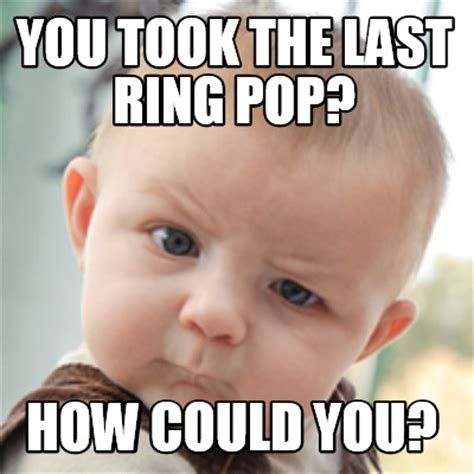 How To Do Memes - meme creator you took the last ring pop how could you meme generator at memecreator org