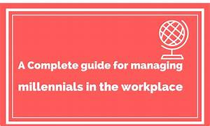 A Complete Guide to Managing Millennials in the Workplace ...