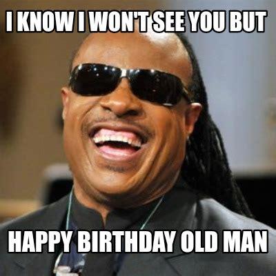 Happy Birthday Old Man Meme - meme creator i know i won t see you but happy birthday old man meme generator at memecreator org