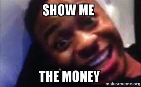 Show Me Meme - show me the money make a meme