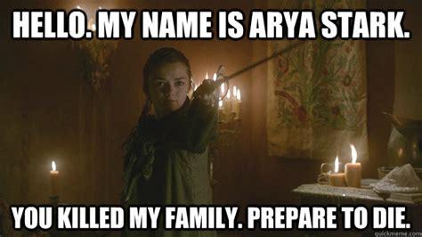 Arya Meme - hello my name is arya stark you killed my family prepare to die misc quickmeme