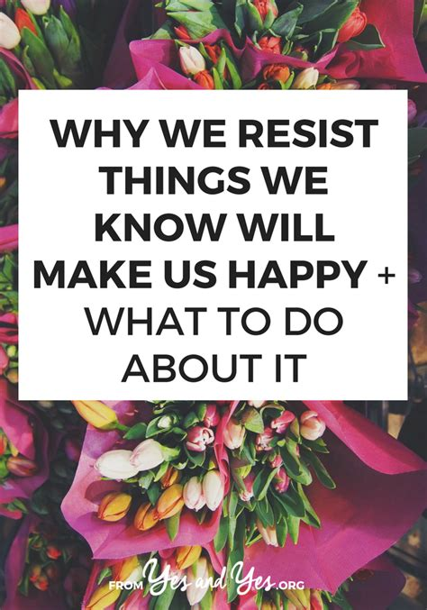 Why We Resist Things We Know Will Make Us Happy + What To