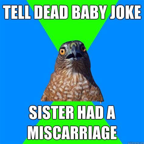 Miscarriage Meme - tell dead baby joke sister had a miscarriage hawkward quickmeme