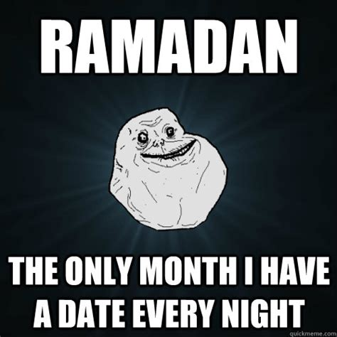 Ramadhan Meme - ramadan the only month i have a date every night forever alone quickmeme