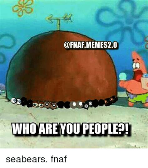 Who Are You People Meme - memes 20 ode who are you people seabears fnaf meme on sizzle
