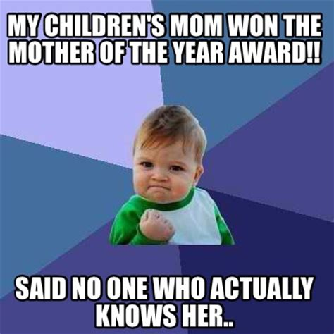 Mother Of Meme - meme creator my children s mom won the mother of the year award said no one who actually kn