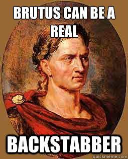 Julius Caesar Memes - brutus can be a real backstabber freshman julius caesar quickmeme