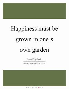 Happiness must ... Garden Happiness Quotes