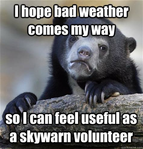 Bad Weather Meme - i hope bad weather comes my way so i can feel useful as a skywarn volunteer confession bear