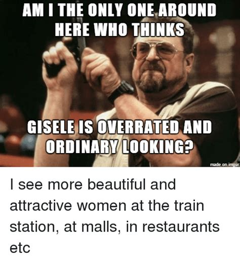 Meme Am I The Only One - am i the only one around here who thinks gisele is overrated and ordinary looking made on imgur