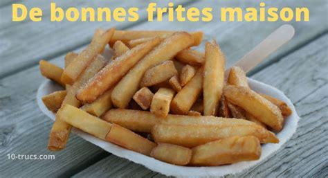 faire des frites maison 10 trucs pour faire de bonnes frites maison 10 trucs
