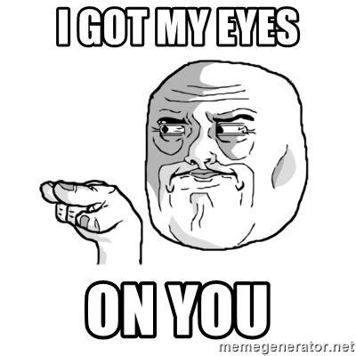 I Got My Eyes On You Meme - i got my eyes on you i m watching you meme meme generator
