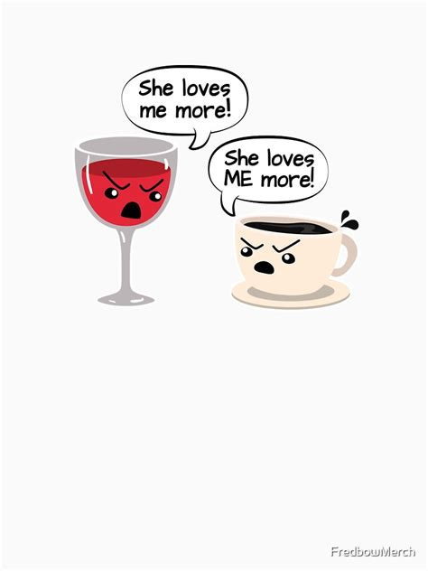"""Coffee and tea are both very popular beverages the world over. """"Wine vs. Coffee - She Loves Me More - Funny Mom Gift"""" T-shirt by FredbowMerch 
