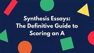 Synthesis Essay  Definitive Guide To Scoring An A