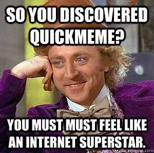 So you discovered quickmeme? You must must feel like an ...