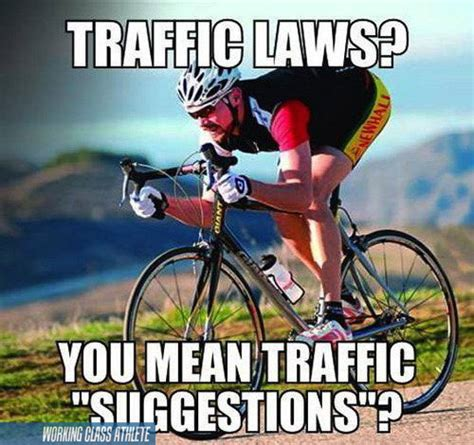 Cycling Memes - traffic laws you mean traffic suggestions working class athlete