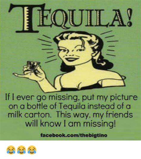 Meme My Picture - tequila if i ever go missing put my picture on a boftle of tequila instead of a milk carton this