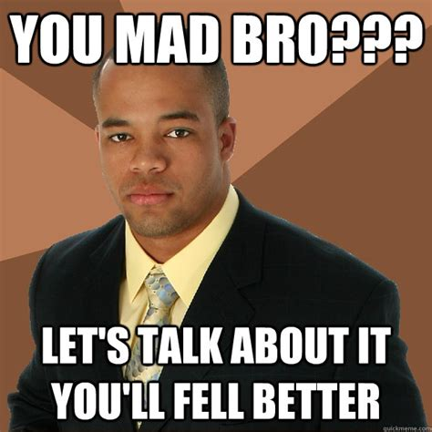Mad Bro Meme - you mad bro let s talk about it you ll fell better successful black man quickmeme