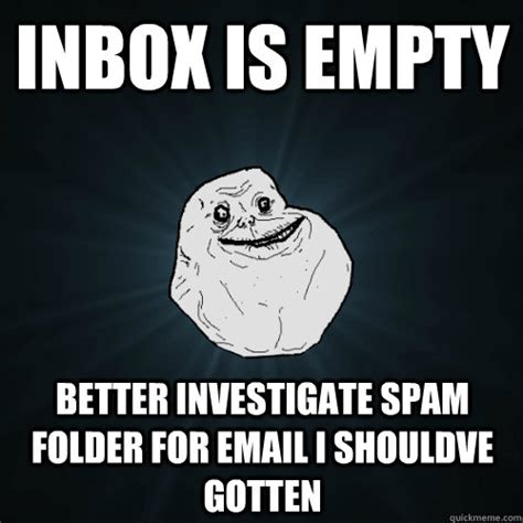 Inbox Meme - inbox is empty better investigate spam folder for email i shouldve gotten forever alone
