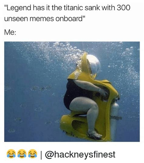 Funny It Memes - legend has it the titanic sank with 300 unseen memes onboard me funny meme on sizzle