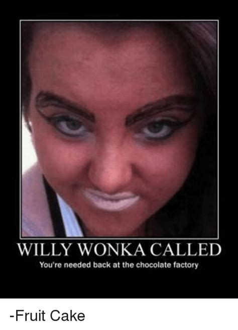 Willy Wonka And The Chocolate Factory Meme - willy wonka called you re needed back at the chocolate factory fruit cake meme on sizzle