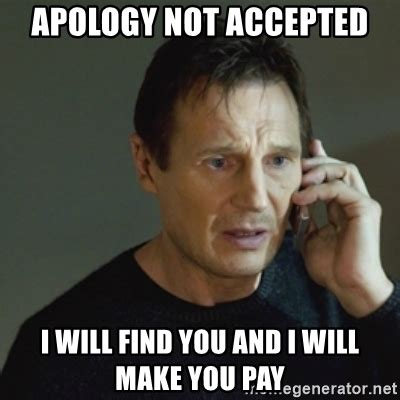 Apology Meme Apology Not Accepted I Will Find You And I Will Make You